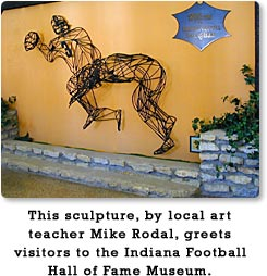 This sculpture, by local art teacher, Mike Rodal, greets visitors to the Indiana Football Hall of Fame Museum.