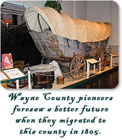 Wayne County pioneers foresaw a better future when they migrated to this county in 1805.  Conestoga Wagon at the Wayne County Historical Museum.