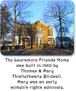 The Lauramore Friends Home was built in 1860 by Thomas and Mary Thistlewaite Birdsall.  Mary was an early women's rights advocate.