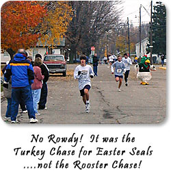 No Rowdy!  It was the Turkey Chase for Easter Seals...not the Rooser Chase!