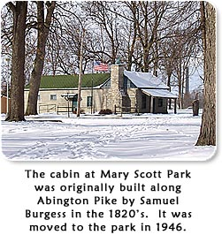 The cabin at Mary Scott Park was originally built along Abington Pike by Samuel Burgess in the 1820's.  It was moved to the park in 1946.