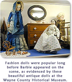 Fashion dolls were popular long before Barbie appeared on the scene, as evidenced by these beautiful antique dolls at the Wayne County Historical Museum.