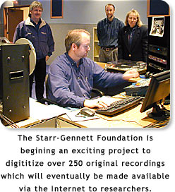 The Starr-Gennett Foundation is begining and exciting project to digititize over 250 original recordings which will eventually be made available via the Internet to researchers.