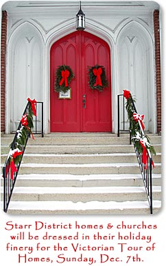 Starr District homes & churches will be dressed in their holiday finery for the Victorian Tour of Homes, Sunday, Dec. 7th.