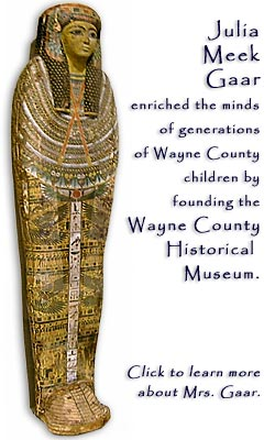 "Mummy - ""Julia Meek Gaar enriched the minds of generations of Wayne County children by founding the Wayne County Historical Museum.  Click to learn more about Mrs. Gaar."
