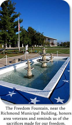 The Freedom Fountain, near the Richmond Municipal Building, honors area veterans and reminds us of the sacrifices made for our freedom.