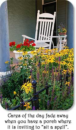 "Cares of the day fade away when you have a porch wehre it is inviting to ""sit a spell""."
